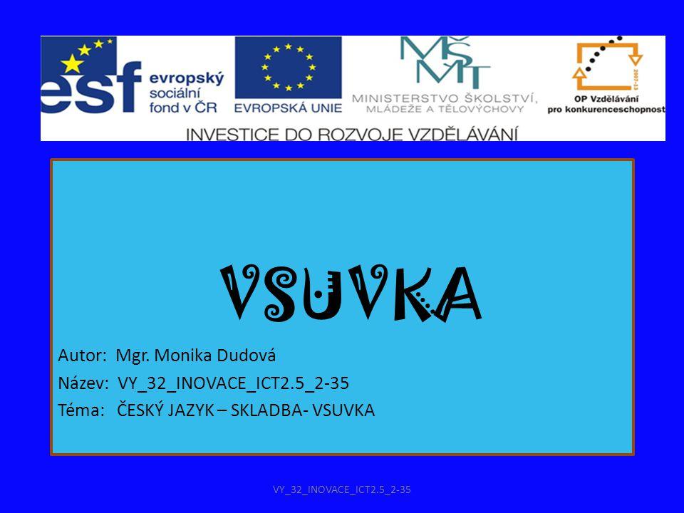 VSUVKA Autor: Mgr. Monika Dudová Název: VY_32_INOVACE_ICT2.5_2-35 Téma: ČESKÝ JAZYK – SKLADBA- VSUVKA VY_32_INOVACE_ICT2.5_2-35