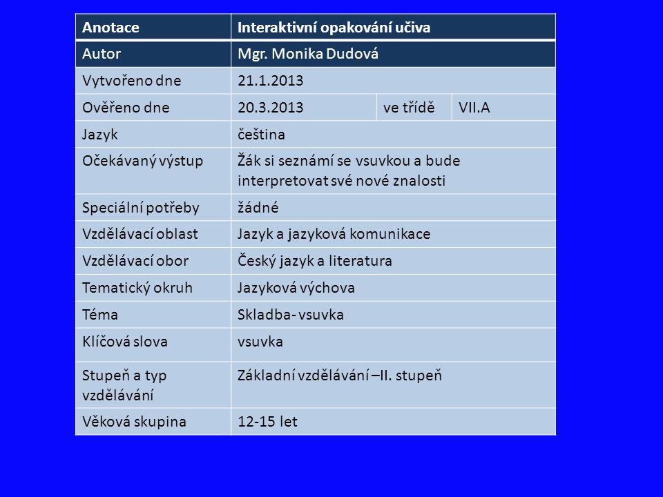 AnotaceInteraktivní opakování učiva AutorMgr. Monika Dudová Vytvořeno dne21.1.2013 Ověřeno dne20.3.2013ve tříděVII.A Jazykčeština Očekávaný výstupŽák