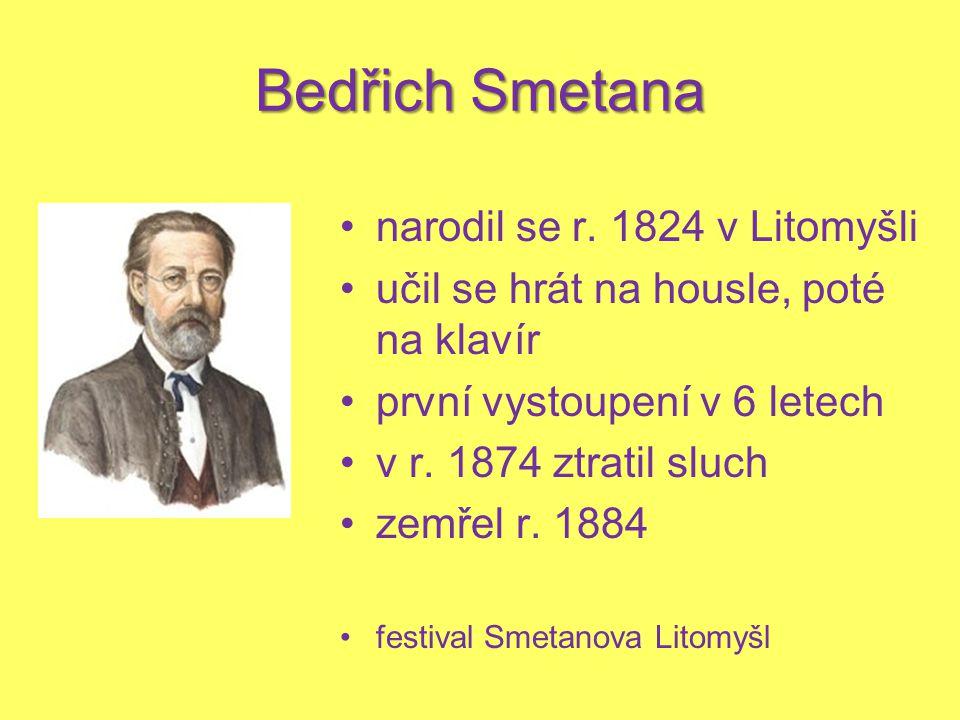 Bedřich Smetana narodil se r. 1824 v Litomyšli učil se hrát na housle, poté na klavír první vystoupení v 6 letech v r. 1874 ztratil sluch zemřel r. 18