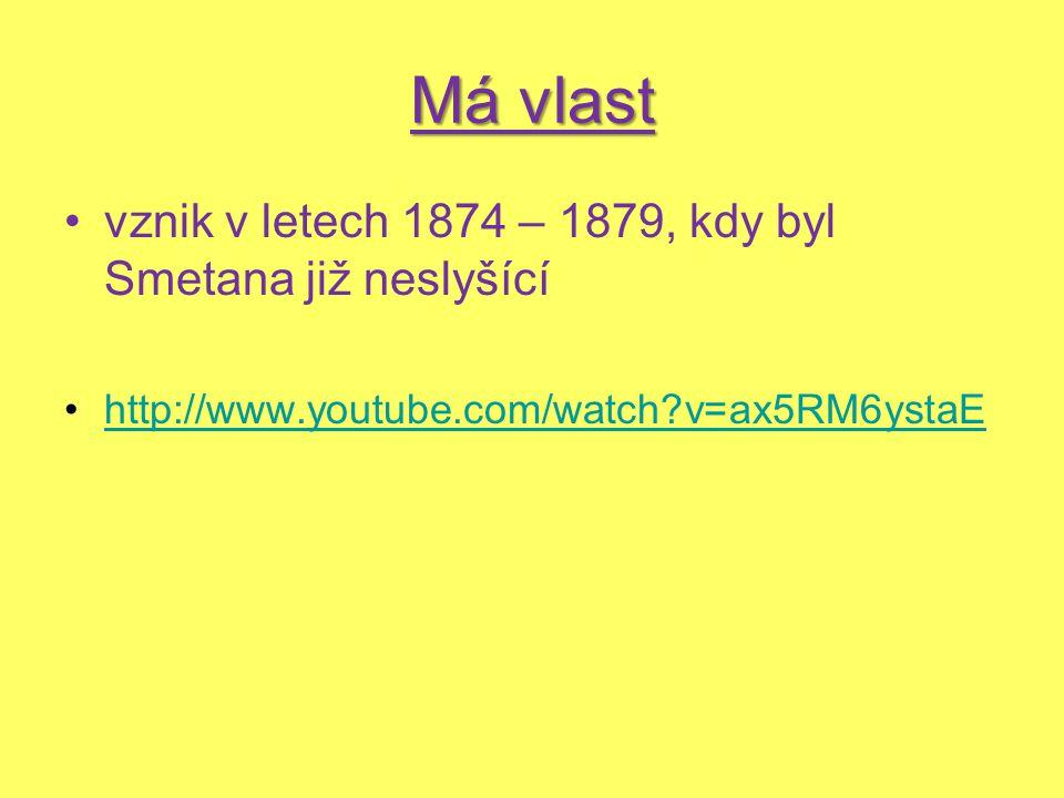 Má vlast vznik v letech 1874 – 1879, kdy byl Smetana již neslyšící http://www.youtube.com/watch?v=ax5RM6ystaE