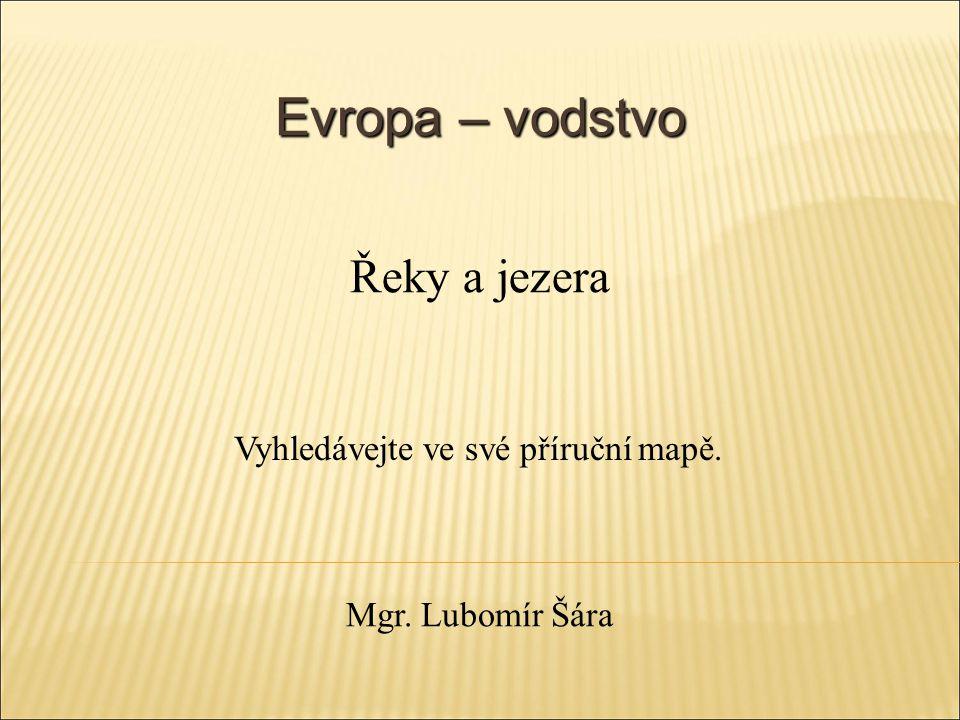 Evropa – vodstvo Vyhledávejte ve své příruční mapě. Řeky a jezera Mgr. Lubomír Šára