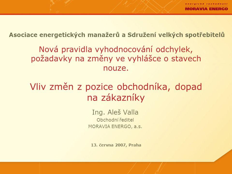Asociace energetických manažerů a Sdružení velkých spotřebitelů Ing. Aleš Valla Obchodní ředitel MORAVIA ENERGO, a.s. Nová pravidla vyhodnocování odch