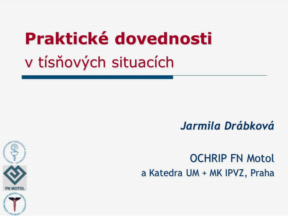 Praktické dovednosti v tísňových situacích Jarmila Drábková OCHRIP FN Motol a Katedra UM + MK IPVZ, Praha