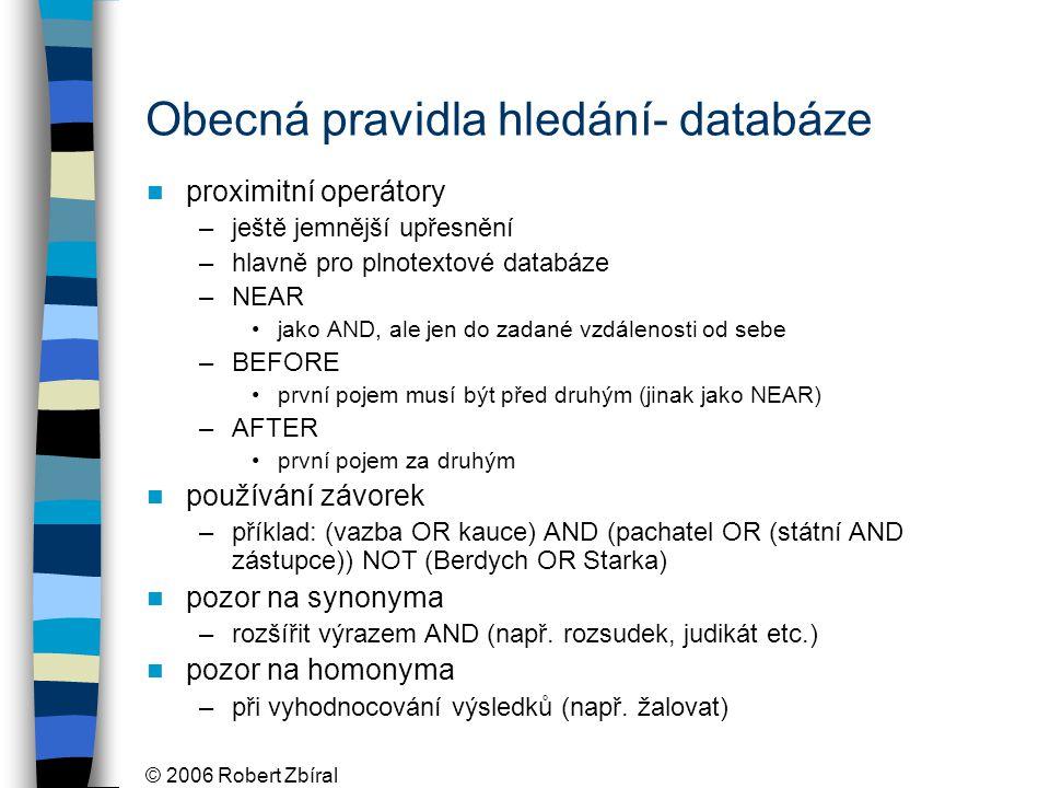 © 2006 Robert Zbíral Obecná pravidla hledání- databáze proximitní operátory –ještě jemnější upřesnění –hlavně pro plnotextové databáze –NEAR jako AND, ale jen do zadané vzdálenosti od sebe –BEFORE první pojem musí být před druhým (jinak jako NEAR) –AFTER první pojem za druhým používání závorek –příklad: (vazba OR kauce) AND (pachatel OR (státní AND zástupce)) NOT (Berdych OR Starka) pozor na synonyma –rozšířit výrazem AND (např.