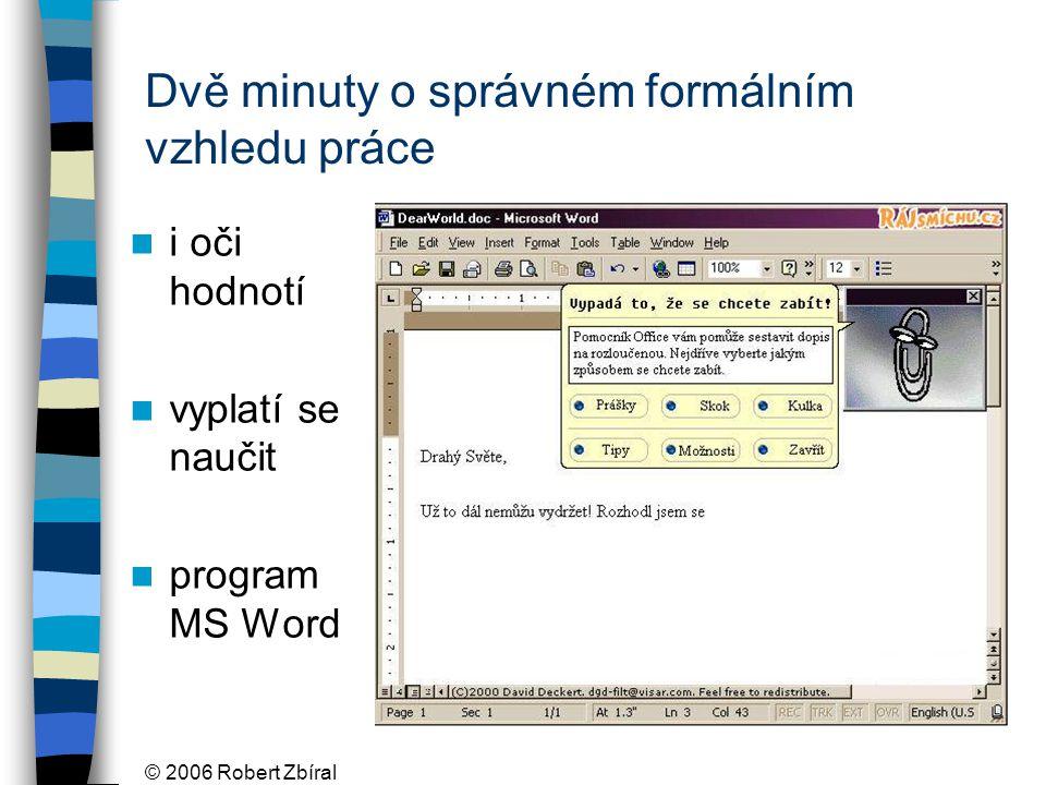 © 2006 Robert Zbíral Dvě minuty o správném formálním vzhledu práce i oči hodnotí vyplatí se naučit program MS Word