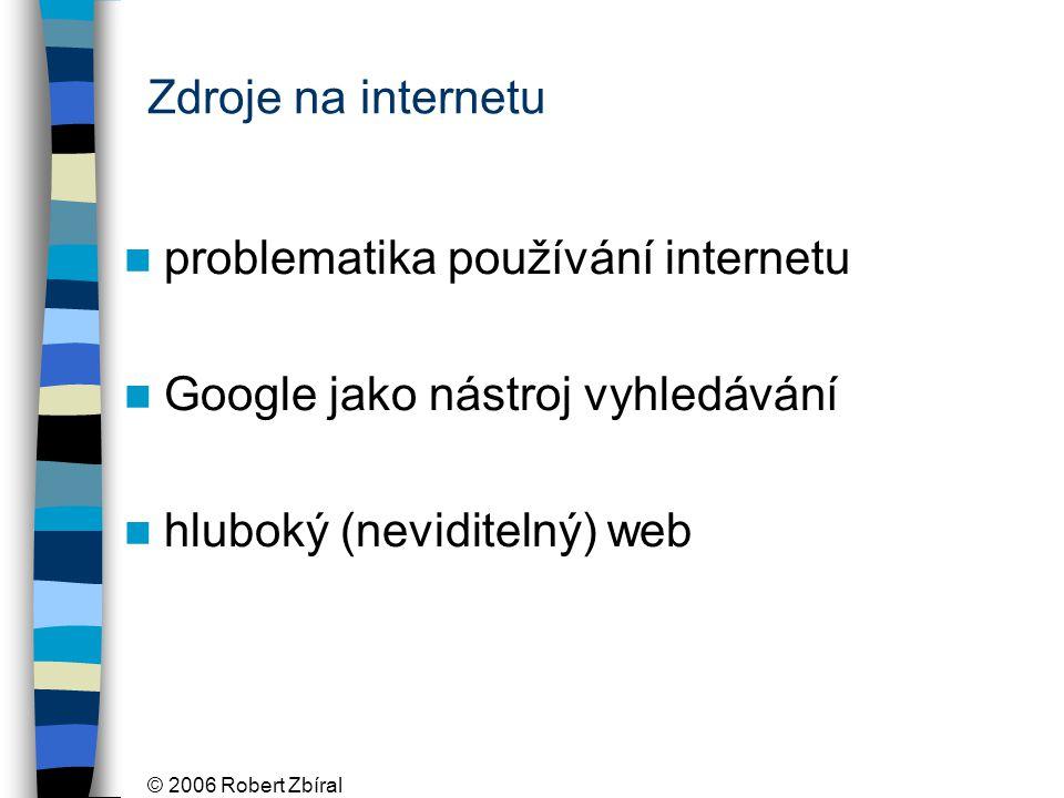 © 2006 Robert Zbíral Zdroje na internetu problematika používání internetu Google jako nástroj vyhledávání hluboký (neviditelný) web