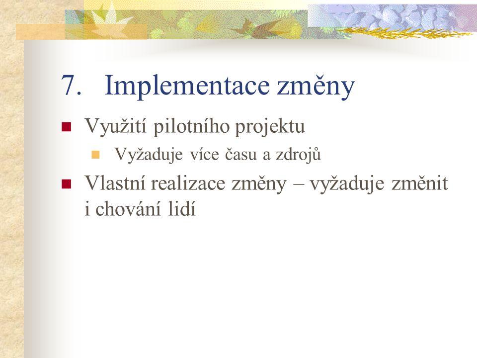 7.Implementace změny Využití pilotního projektu Vyžaduje více času a zdrojů Vlastní realizace změny – vyžaduje změnit i chování lidí
