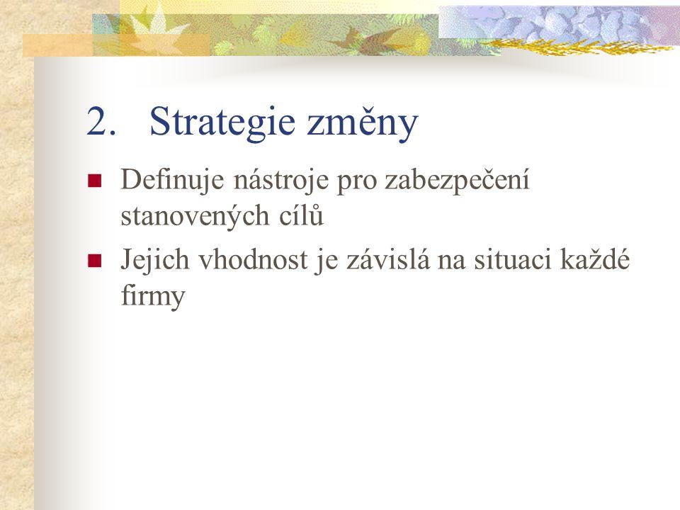 2.Strategie změny Definuje nástroje pro zabezpečení stanovených cílů Jejich vhodnost je závislá na situaci každé firmy