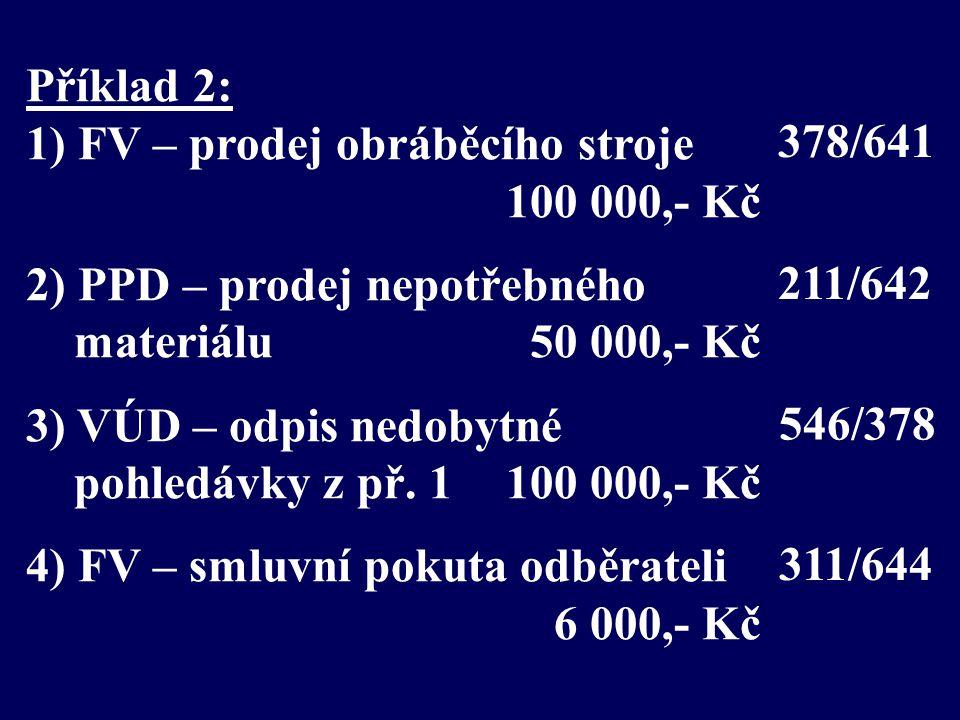Příklad 2: 1) FV – prodej obráběcího stroje 100 000,- Kč 2) PPD – prodej nepotřebného materiálu 50 000,- Kč 3) VÚD – odpis nedobytné pohledávky z př.