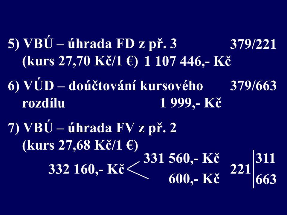 5) VBÚ – úhrada FD z př. 3 (kurs 27,70 Kč/1 €) 6) VÚD – doúčtování kursového rozdílu 7) VBÚ – úhrada FV z př. 2 (kurs 27,68 Kč/1 €) 1 107 446,- Kč 332