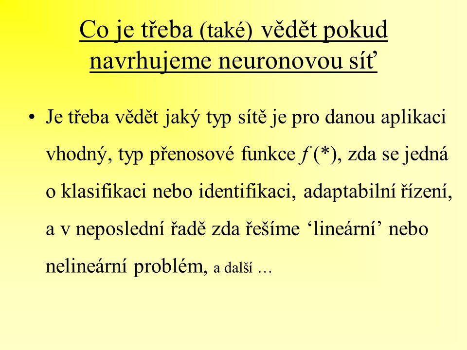 Co je třeba (také) vědět pokud navrhujeme neuronovou síť Je třeba vědět jaký typ sítě je pro danou aplikaci vhodný, typ přenosové funkce f (*), zda se