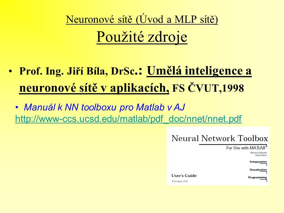 Neuronové sítě (Úvod a MLP sítě) Použité zdroje Manuál k NN toolboxu pro Matlab v AJ http://www-ccs.ucsd.edu/matlab/pdf_doc/nnet/nnet.pdf http://www-c