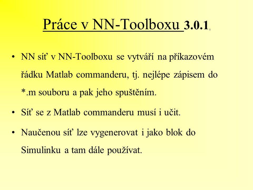 Práce v NN-Toolboxu 3.0.1. NN síť v NN-Toolboxu se vytváří na příkazovém řádku Matlab commanderu, tj. nejlépe zápisem do *.m souboru a pak jeho spuště