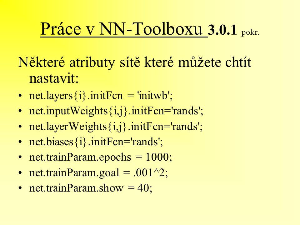 Práce v NN-Toolboxu 3.0.1 pokr. Některé atributy sítě které můžete chtít nastavit: net.layers{i}.initFcn = 'initwb'; net.inputWeights{i,j}.initFcn='ra