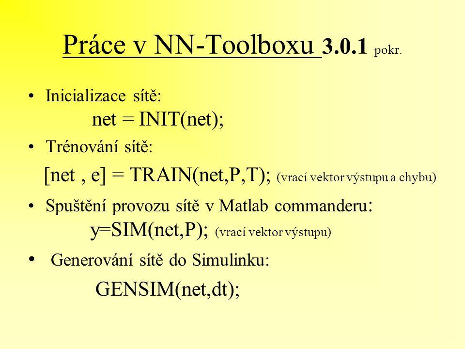Práce v NN-Toolboxu 3.0.1 pokr. Inicializace sítě: net = INIT(net); Trénování sítě: [net, e] = TRAIN(net,P,T); (vrací vektor výstupu a chybu) Spuštění