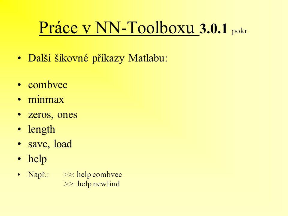Práce v NN-Toolboxu 3.0.1 pokr. Další šikovné příkazy Matlabu: combvec minmax zeros, ones length save, load help Např.: >>: help combvec >>: help newl