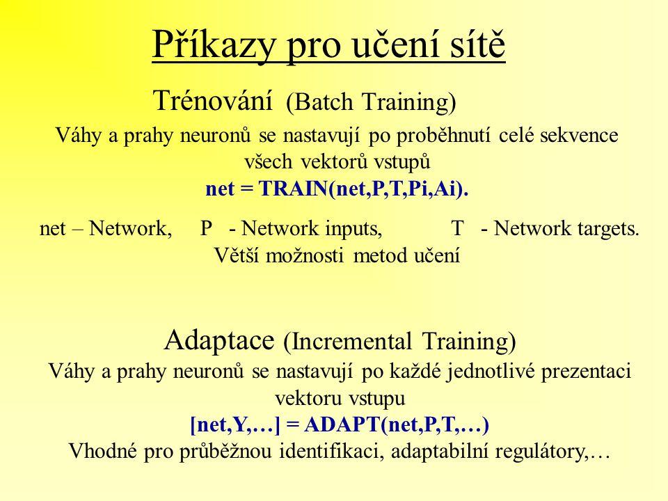 Příkazy pro učení sítě Trénování (Batch Training) Adaptace (Incremental Training) Váhy a prahy neuronů se nastavují po každé jednotlivé prezentaci vek