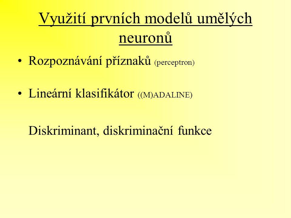 Využití prvních modelů umělých neuronů Rozpoznávání příznaků ( perceptron ) Lineární klasifikátor ((M)ADALINE) Diskriminant, diskriminační funkce