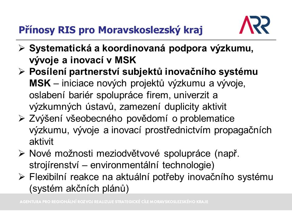 Přínosy RIS pro Moravskoslezský kraj  Systematická a koordinovaná podpora výzkumu, vývoje a inovací v MSK  Posílení partnerství subjektů inovačního