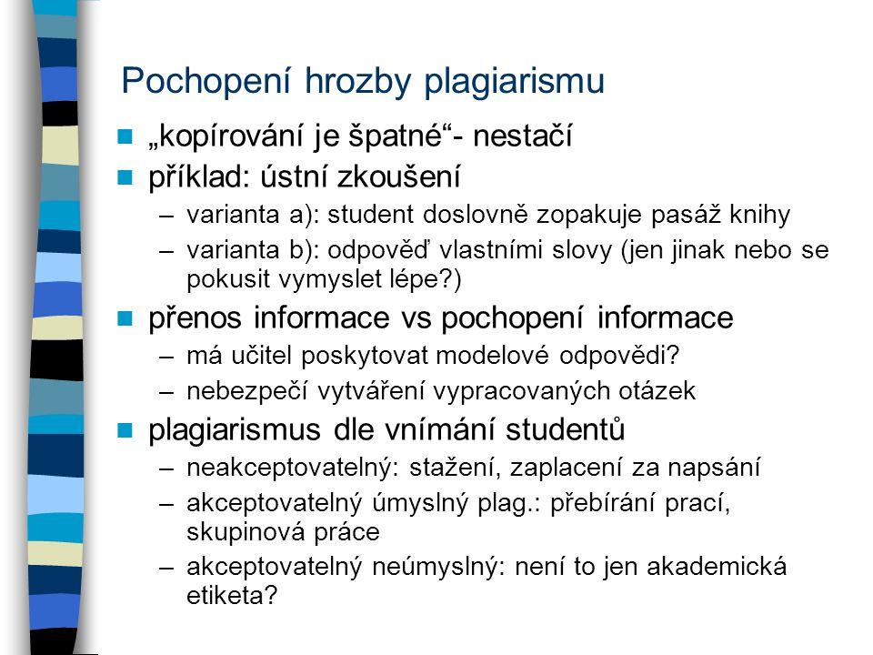 """Pochopení hrozby plagiarismu """"kopírování je špatné - nestačí příklad: ústní zkoušení –varianta a): student doslovně zopakuje pasáž knihy –varianta b): odpověď vlastními slovy (jen jinak nebo se pokusit vymyslet lépe ) přenos informace vs pochopení informace –má učitel poskytovat modelové odpovědi."""