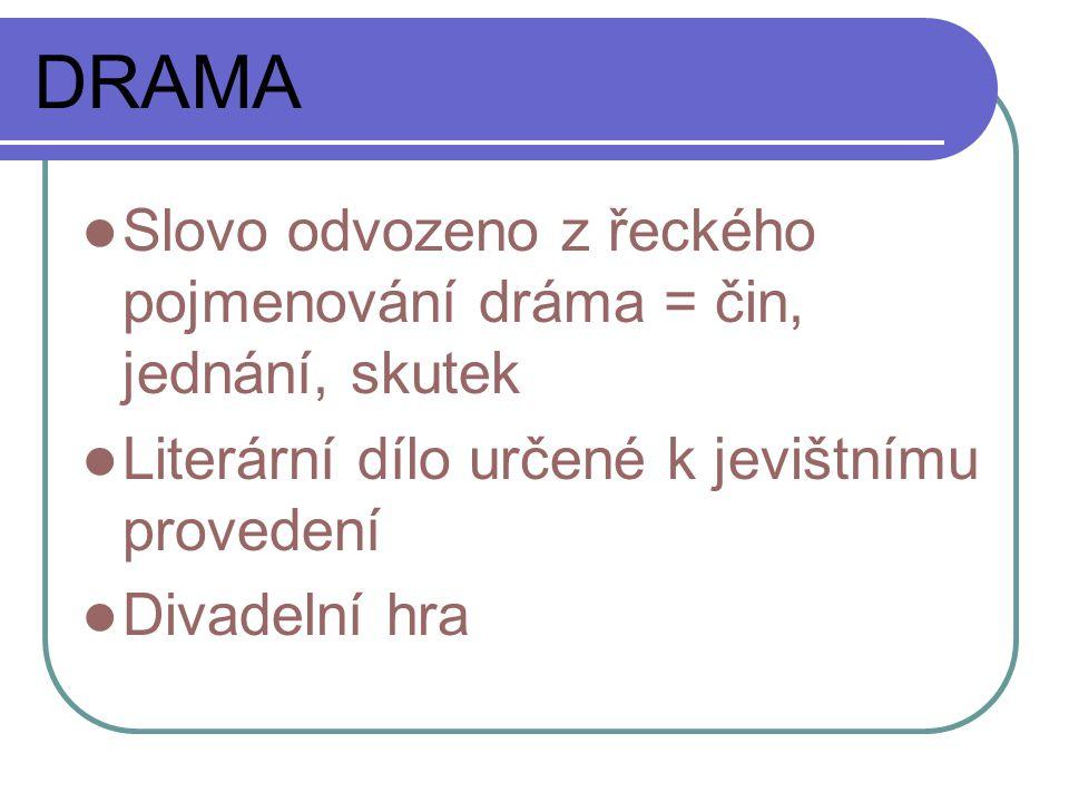 DRAMA Slovo odvozeno z řeckého pojmenování dráma = čin, jednání, skutek Literární dílo určené k jevištnímu provedení Divadelní hra