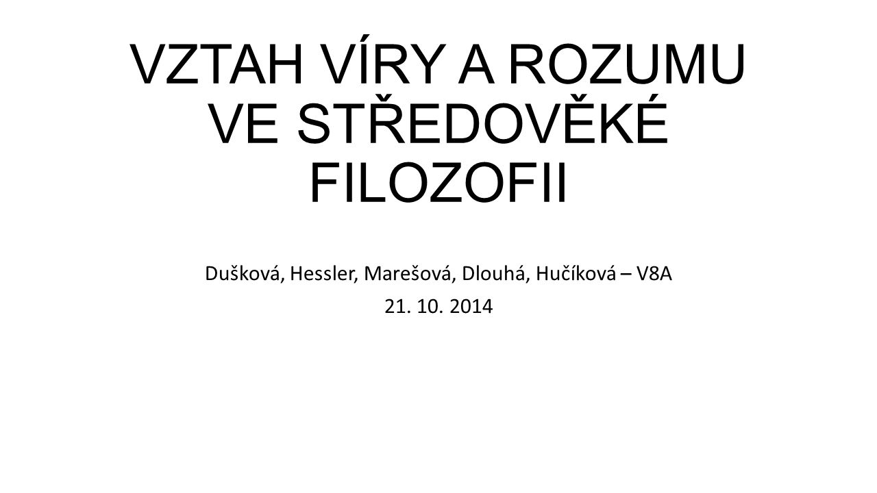 VZTAH VÍRY A ROZUMU VE STŘEDOVĚKÉ FILOZOFII Dušková, Hessler, Marešová, Dlouhá, Hučíková – V8A 21.