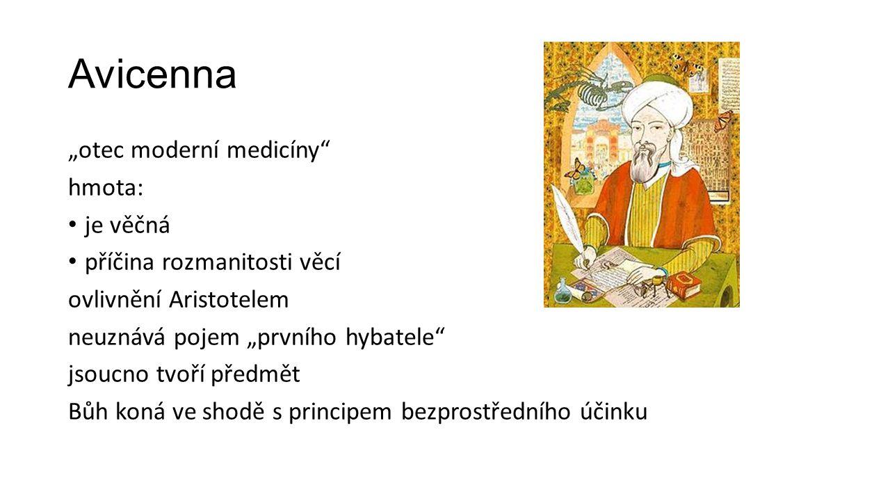 """Avicenna """"otec moderní medicíny hmota: je věčná příčina rozmanitosti věcí ovlivnění Aristotelem neuznává pojem """"prvního hybatele jsoucno tvoří předmět Bůh koná ve shodě s principem bezprostředního účinku"""