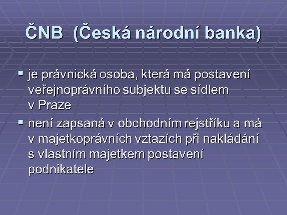 ČNB (Česká národní banka)  je právnická osoba, která má postavení veřejnoprávního subjektu se sídlem v Praze  není zapsaná v obchodním rejstříku a má v majetkoprávních vztazích při nakládání s vlastním majetkem postavení podnikatele