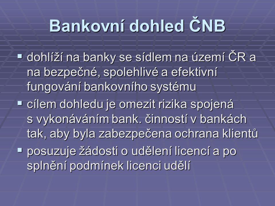 Bankovní dohled ČNB  dohlíží na banky se sídlem na území ČR a na bezpečné, spolehlivé a efektivní fungování bankovního systému  cílem dohledu je omezit rizika spojená s vykonáváním bank.
