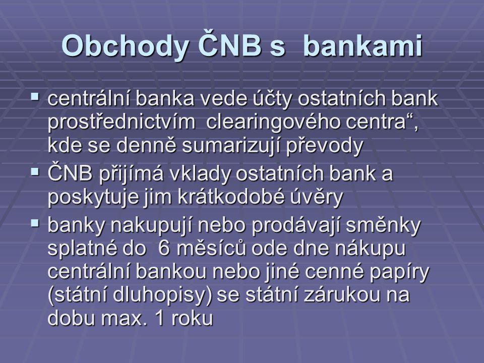Obchody ČNB s bankami  centrální banka vede účty ostatních bank prostřednictvím clearingového centra , kde se denně sumarizují převody  ČNB přijímá vklady ostatních bank a poskytuje jim krátkodobé úvěry  banky nakupují nebo prodávají směnky splatné do 6 měsíců ode dne nákupu centrální bankou nebo jiné cenné papíry (státní dluhopisy) se státní zárukou na dobu max.