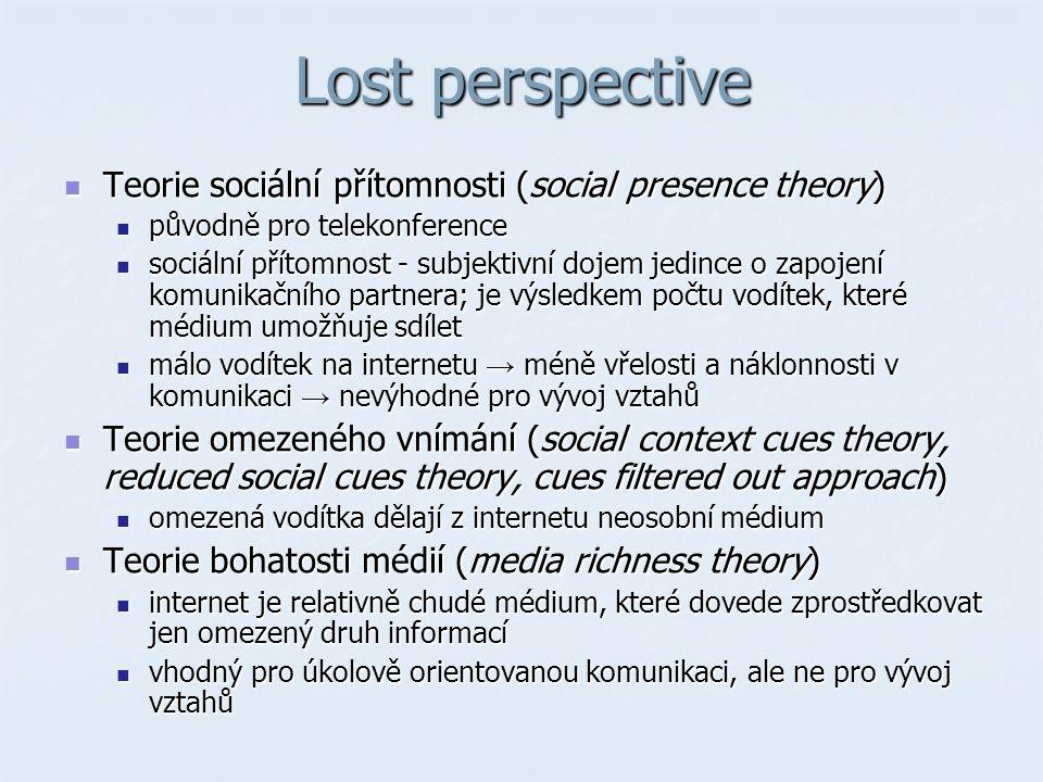 Lost perspective Teorie sociální přítomnosti (social presence theory) Teorie sociální přítomnosti (social presence theory) původně pro telekonference původně pro telekonference sociální přítomnost - subjektivní dojem jedince o zapojení komunikačního partnera; je výsledkem počtu vodítek, které médium umožňuje sdílet sociální přítomnost - subjektivní dojem jedince o zapojení komunikačního partnera; je výsledkem počtu vodítek, které médium umožňuje sdílet málo vodítek na internetu → méně vřelosti a náklonnosti v komunikaci → nevýhodné pro vývoj vztahů málo vodítek na internetu → méně vřelosti a náklonnosti v komunikaci → nevýhodné pro vývoj vztahů Teorie omezeného vnímání (social context cues theory, reduced social cues theory, cues filtered out approach) Teorie omezeného vnímání (social context cues theory, reduced social cues theory, cues filtered out approach) omezená vodítka dělají z internetu neosobní médium omezená vodítka dělají z internetu neosobní médium Teorie bohatosti médií (media richness theory) Teorie bohatosti médií (media richness theory) internet je relativně chudé médium, které dovede zprostředkovat jen omezený druh informací internet je relativně chudé médium, které dovede zprostředkovat jen omezený druh informací vhodný pro úkolově orientovanou komunikaci, ale ne pro vývoj vztahů vhodný pro úkolově orientovanou komunikaci, ale ne pro vývoj vztahů