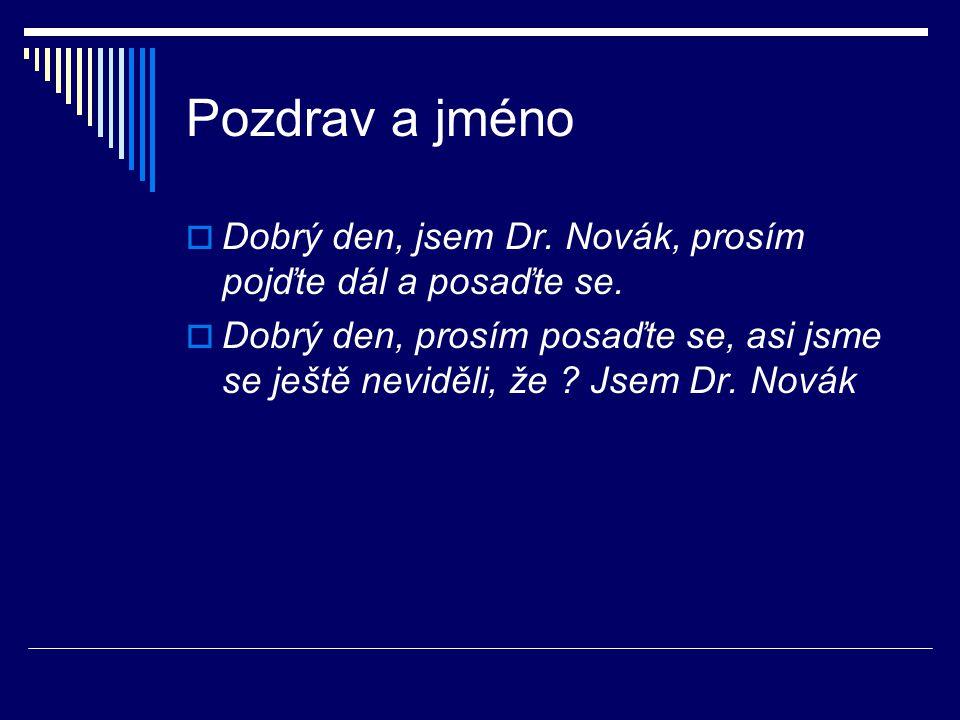 Pozdrav a jméno  Dobrý den, jsem Dr. Novák, prosím pojďte dál a posaďte se.  Dobrý den, prosím posaďte se, asi jsme se ještě neviděli, že ? Jsem Dr.