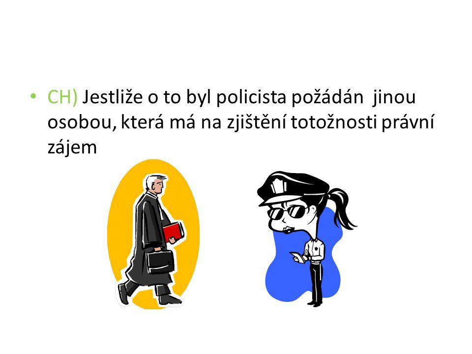 CH) Jestliže o to byl policista požádán jinou osobou, která má na zjištění totožnosti právní zájem