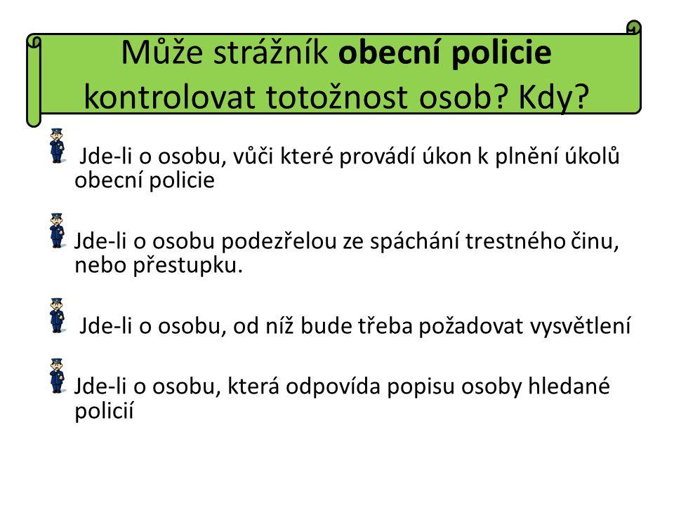 Může strážník obecní policie kontrolovat totožnost osob? Kdy? Jde-li o osobu, vůči které provádí úkon k plnění úkolů obecní policie Jde-li o osobu pod