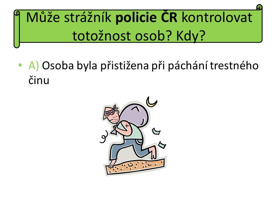 A) Osoba byla přistižena při páchání trestného činu Může strážník policie ČR kontrolovat totožnost osob? Kdy?