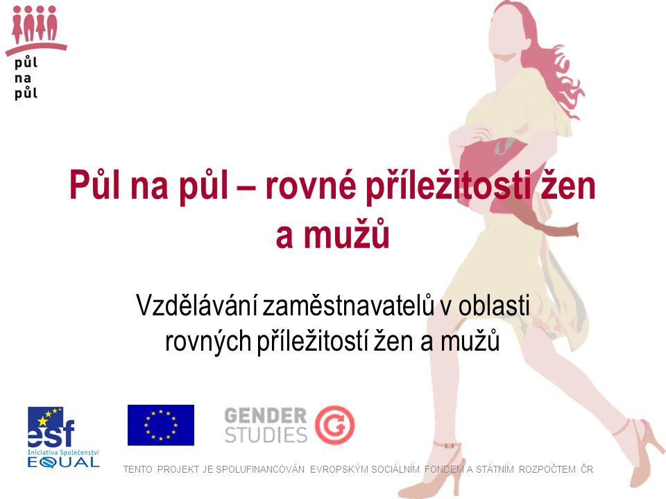Půl na půl – rovné příležitosti žen a mužů Vzdělávání zaměstnavatelů v oblasti rovných příležitostí žen a mužů TENTO PROJEKT JE SPOLUFINANCOVÁN EVROPSKÝM SOCIÁLNÍM FONDEM A STÁTNÍM ROZPOČTEM ČR