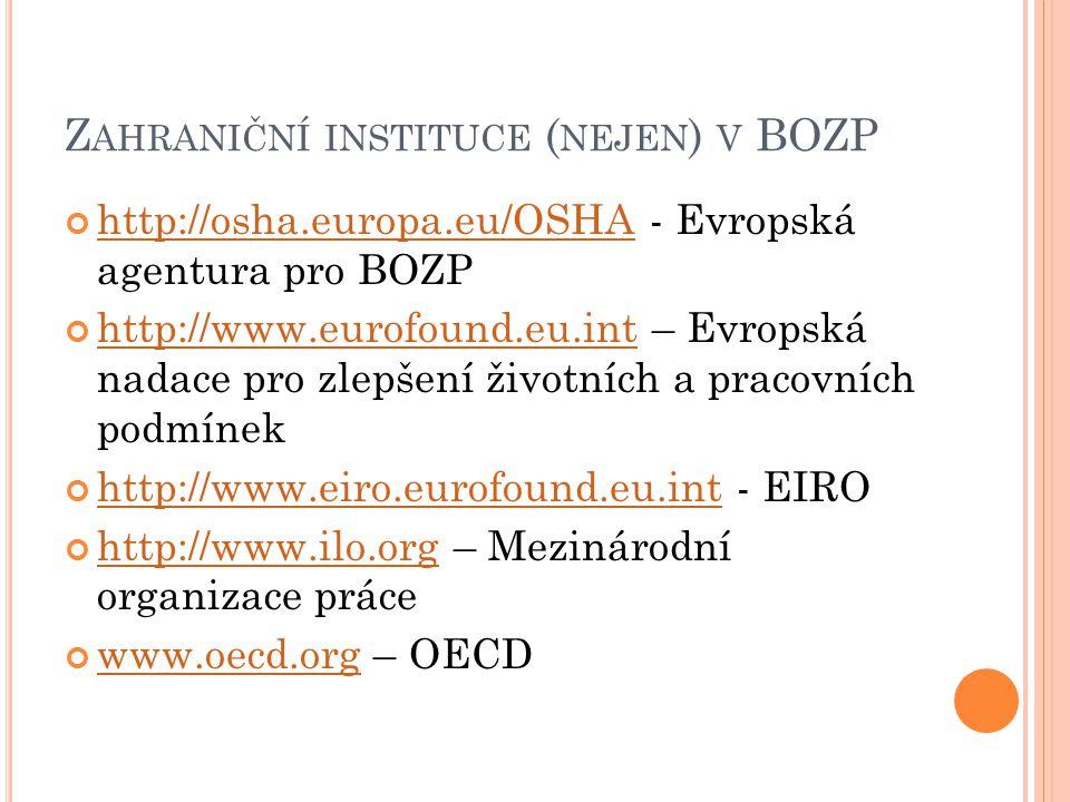 Z AHRANIČNÍ INSTITUCE ( NEJEN ) V BOZP http://osha.europa.eu/OSHAhttp://osha.europa.eu/OSHA - Evropská agentura pro BOZP http://www.eurofound.eu.inthttp://www.eurofound.eu.int – Evropská nadace pro zlepšení životních a pracovních podmínek http://www.eiro.eurofound.eu.inthttp://www.eiro.eurofound.eu.int - EIRO http://www.ilo.orghttp://www.ilo.org – Mezinárodní organizace práce www.oecd.orgwww.oecd.org – OECD