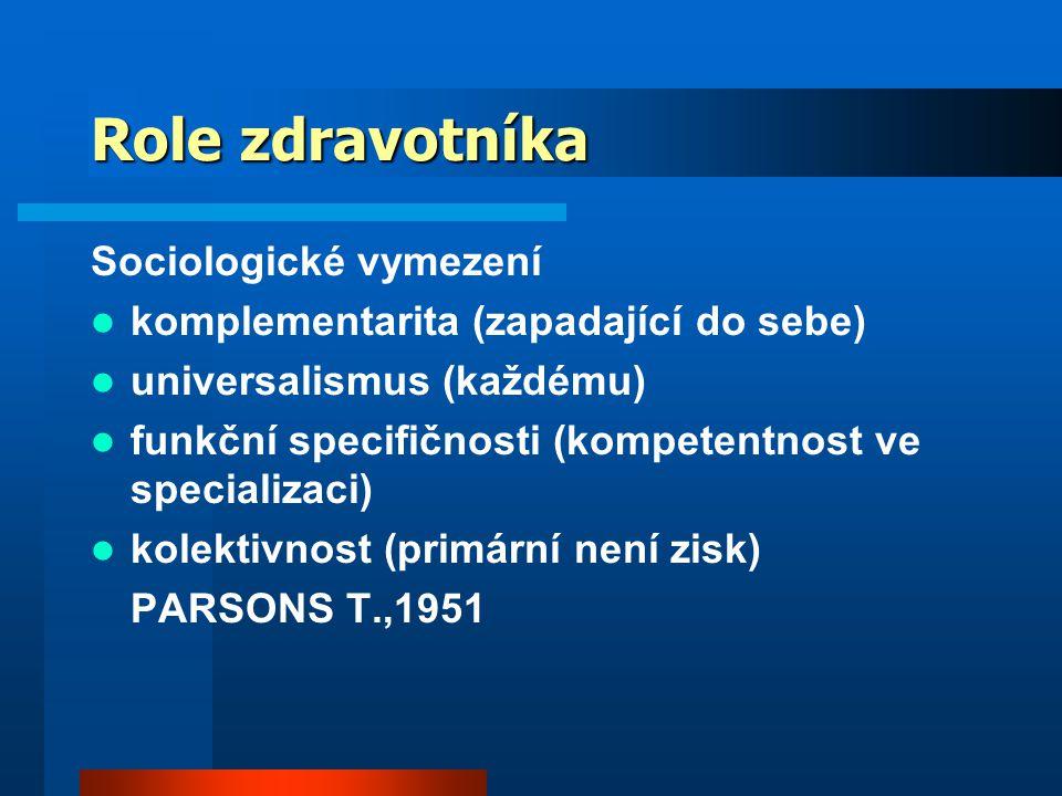 Role zdravotníka Sociologické vymezení komplementarita (zapadající do sebe) universalismus (každému) funkční specifičnosti (kompetentnost ve specializaci) kolektivnost (primární není zisk) PARSONS T.,1951