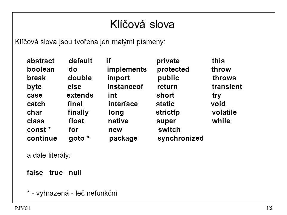 PJV0113 Klíčová slova Klíčová slova jsou tvořena jen malými písmeny: abstract default if private this boolean do implements protected throw break doub