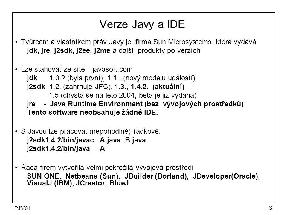 PJV013 Verze Javy a IDE Tvůrcem a vlastníkem práv Javy je firma Sun Microsystems, která vydává jdk, jre, j2sdk, j2ee, j2me a další produkty po verzích