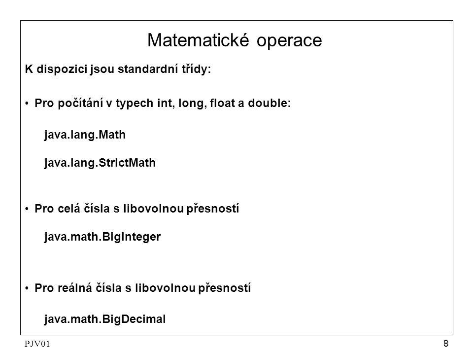 PJV018 Matematické operace K dispozici jsou standardní třídy: Pro počítání v typech int, long, float a double: java.lang.Math java.lang.StrictMath Pro