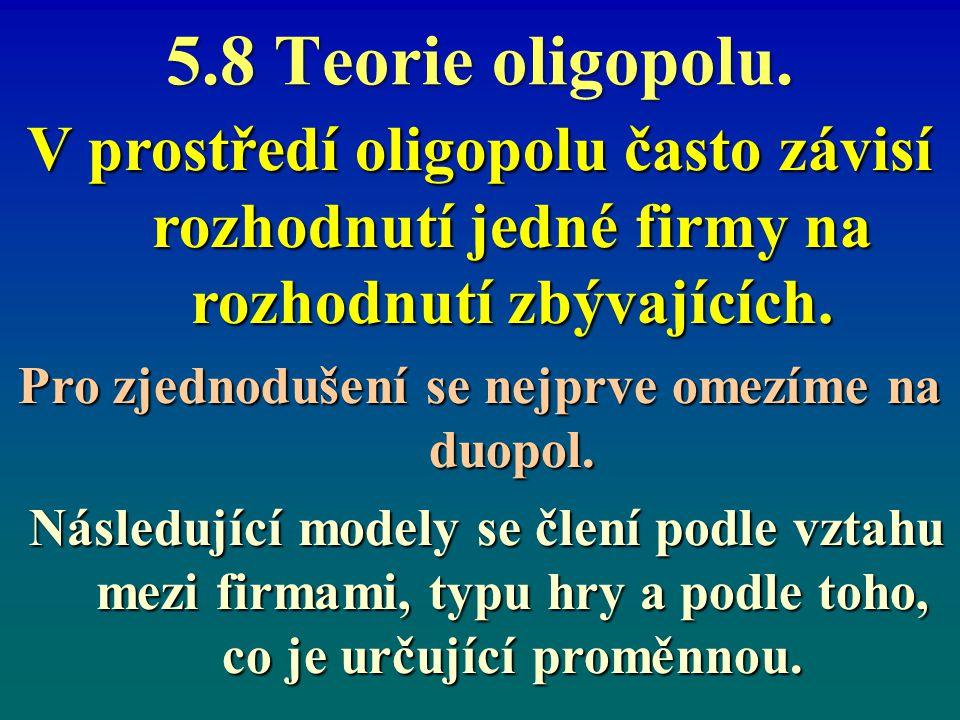 5.8 Teorie oligopolu. V prostředí oligopolu často závisí rozhodnutí jedné firmy na rozhodnutí zbývajících. Pro zjednodušení se nejprve omezíme na duop