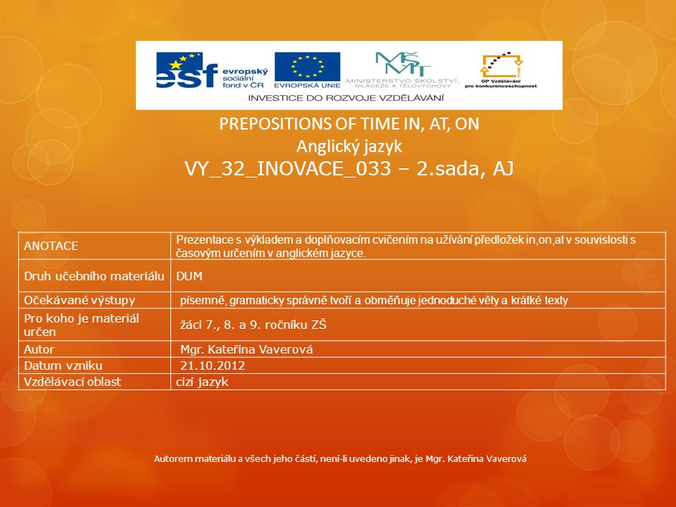 PREPOSITIONS OF TIME IN, AT, ON Anglický jazyk VY_32_INOVACE_033 – 2.sada, AJ ANOTACE Prezentace s výkladem a doplňovacím cvičením na užívání předlože