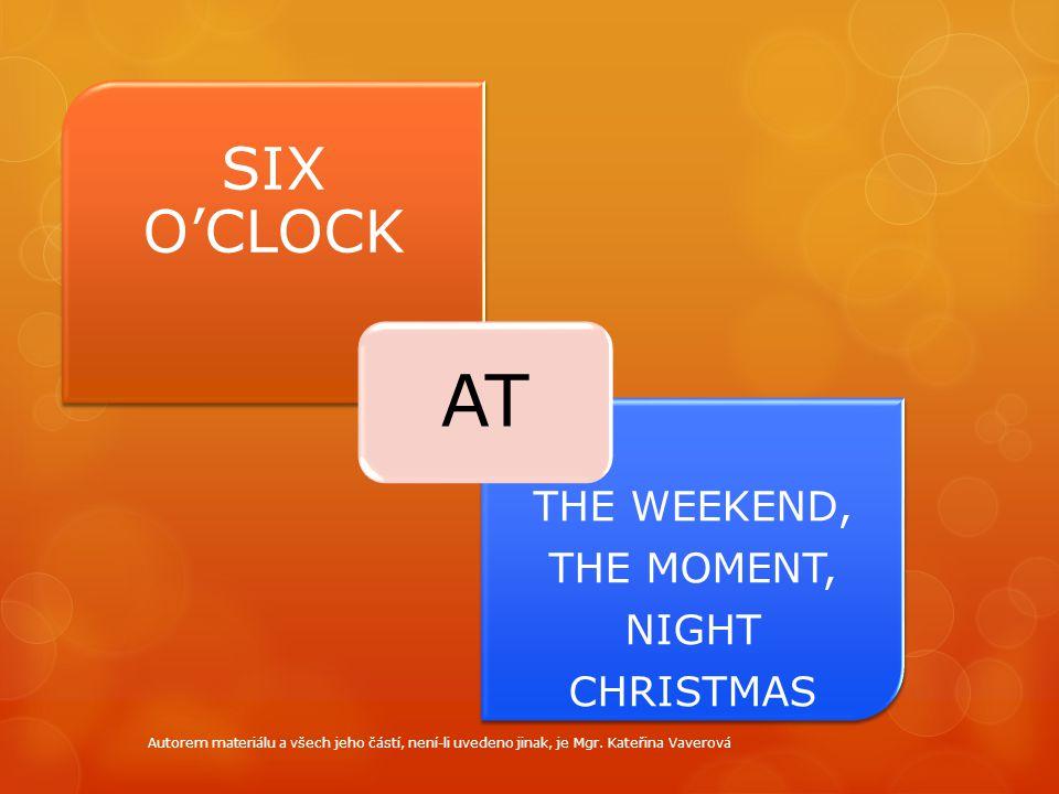 SIX O'CLOCK THE WEEKEND, THE MOMENT, NIGHT CHRISTMAS THE WEEKEND, THE MOMENT, NIGHT CHRISTMAS AT Autorem materiálu a všech jeho částí, není-li uvedeno jinak, je Mgr.