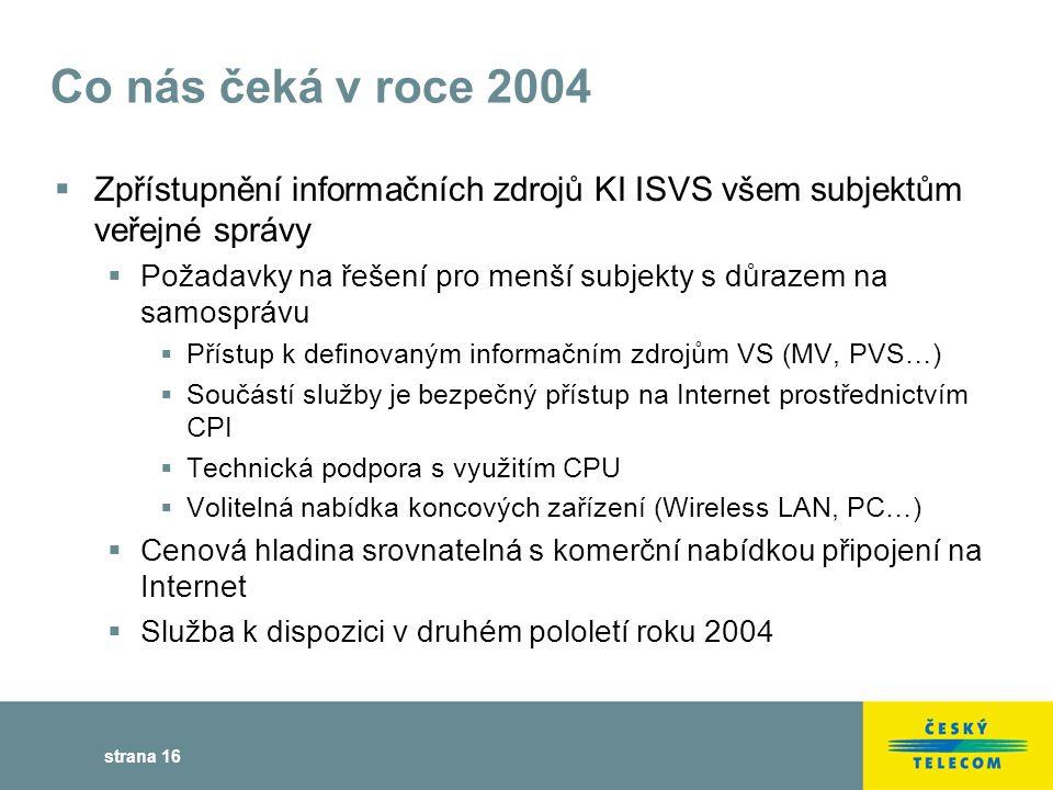 strana 16 Co nás čeká v roce 2004  Zpřístupnění informačních zdrojů KI ISVS všem subjektům veřejné správy  Požadavky na řešení pro menší subjekty s důrazem na samosprávu  Přístup k definovaným informačním zdrojům VS (MV, PVS…)  Součástí služby je bezpečný přístup na Internet prostřednictvím CPI  Technická podpora s využitím CPU  Volitelná nabídka koncových zařízení (Wireless LAN, PC…)  Cenová hladina srovnatelná s komerční nabídkou připojení na Internet  Služba k dispozici v druhém pololetí roku 2004
