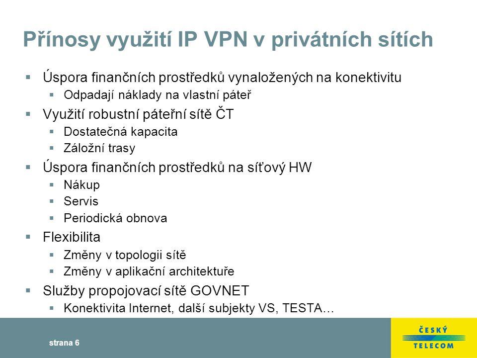 strana 6 Přínosy využití IP VPN v privátních sítích  Úspora finančních prostředků vynaložených na konektivitu  Odpadají náklady na vlastní páteř  Využití robustní páteřní sítě ČT  Dostatečná kapacita  Záložní trasy  Úspora finančních prostředků na síťový HW  Nákup  Servis  Periodická obnova  Flexibilita  Změny v topologii sítě  Změny v aplikační architektuře  Služby propojovací sítě GOVNET  Konektivita Internet, další subjekty VS, TESTA…