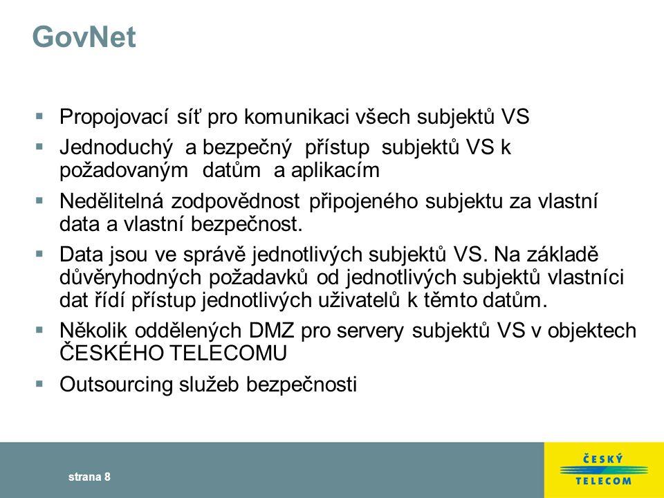 strana 8 GovNet  Propojovací síť pro komunikaci všech subjektů VS  Jednoduchý a bezpečný přístup subjektů VS k požadovaným datům a aplikacím  Nedělitelná zodpovědnost připojeného subjektu za vlastní data a vlastní bezpečnost.