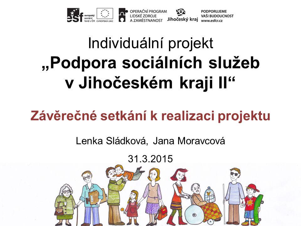 """Individuální projekt """"Podpora sociálních služeb v Jihočeském kraji II"""" Závěrečné setkání k realizaci projektu Lenka Sládková, Jana Moravcová 31.3.2015"""