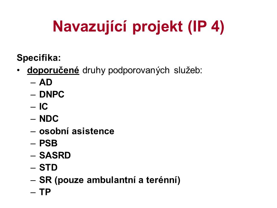 Navazující projekt (IP 4) Specifika: doporučené druhy podporovaných služeb: –AD –DNPC –IC –NDC –osobní asistence –PSB –SASRD –STD –SR (pouze ambulantn