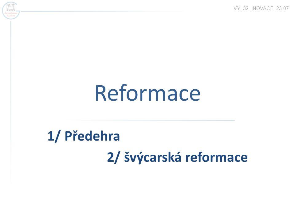 Reformace 1/ Předehra 2/ švýcarská reformace VY_32_INOVACE_23-07